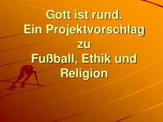 Gott ist rund. Ein Projektvorschlag zu Fu ball, Ethik und Religion