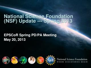 National Science Foundation (NSF) Update --- Spring 2013 EPSCoR  Spring PD/PA Meeting May 20, 2013