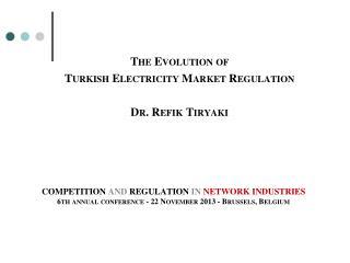 The Evolution of  Turkish  Electricity Market  Regulation Dr. Refik Tiryaki