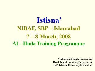Istisna' NIBAF, SBP – Islamabad  7 – 8 March, 2008 Al – Huda Training Programme
