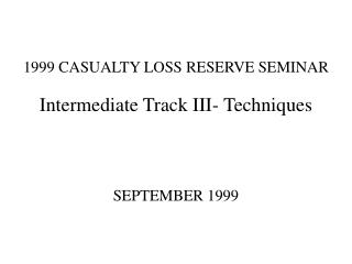 1999 CASUALTY LOSS RESERVE SEMINAR Intermediate Track III- Techniques