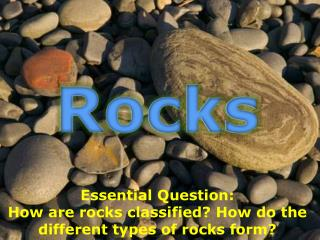 Essential Question:  How are rocks classified? How do the different types of rocks form?