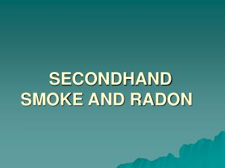 SECONDHAND SMOKE AND RADON