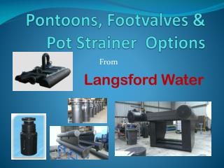 Pontoons,  Footvalves  & Pot Strainer  Options