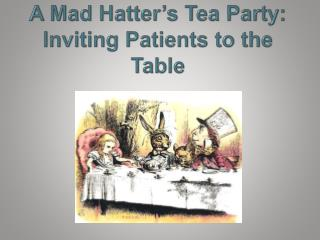 A Mad Hatter s Tea Party:  Inviting Patients to the Table