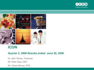 ICON Quarter 2, 2008 Results ended  June 30, 2008 Dr. John Climax, Chairman  Mr. Peter Gray, CEO