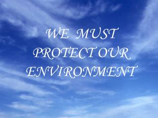 WE  MUST  PROTECT OUR  ENVIRONMENT