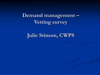 Demand management � Vetting survey Julie Stinson, CWPS