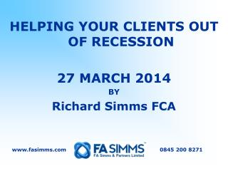 HELPING YOUR CLIENTS OUT OF RECESSION 27 MARCH 2014 BY Richard Simms FCA