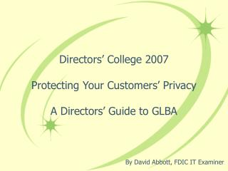 Directors' College 2007 Protecting Your Customers' Privacy A Directors' Guide to GLBA