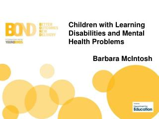 Children with Learning Disabilities and Mental Health Problems Barbara McIntosh