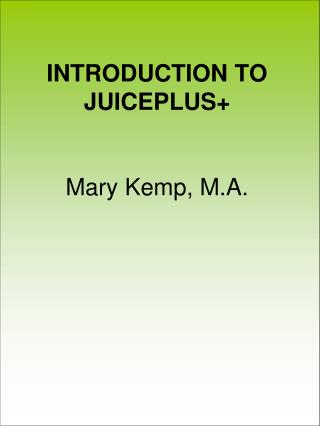 INTRODUCTION TO JUICEPLUS+ Mary Kemp, M.A.