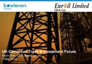 UK-Cameroon Trade & Investment  Forum Kevin Hart, CEO,  Bowleven  plc 7 May  2014