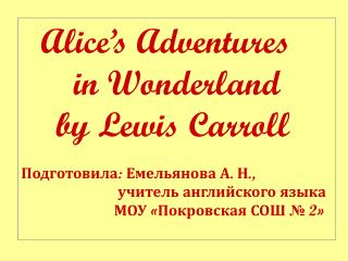 Alice's Adventures        in Wonderland     by Lewis Carroll Подготовила: Емельянова А. Н.,