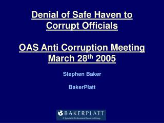 Denial of Safe Haven to Corrupt Officials OAS Anti Corruption Meeting March 28 th  2005