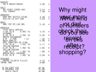 Why might your mom or dad check their receipt after shopping?