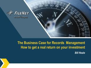 The Business Case for Records  Management How to get a real return on your investment