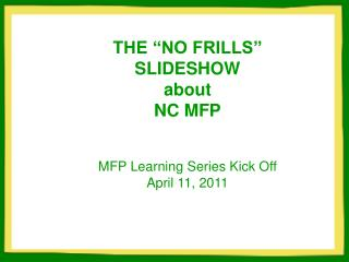 "THE ""NO FRILLS"" SLIDESHOW about   NC MFP MFP Learning Series Kick Off April 11, 2011"