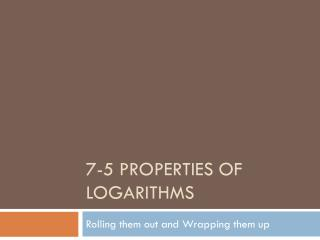 7-5 Properties of Logarithms