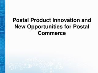Postal Product Innovation and New Opportunities for Postal Commerce
