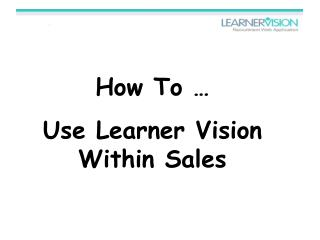 How To � Use Learner Vision Within Sales