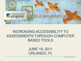 INCREASING ACCESSIBILITY TO ASSESSMENTS THROUGH COMPUTER BASED TOOLS JUNE 19, 2011 ORLANDO, FL