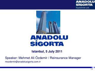 Istanbul, 5 July 2011 Speaker: Mehmet Ali Özdemir / Reinsurance Manager