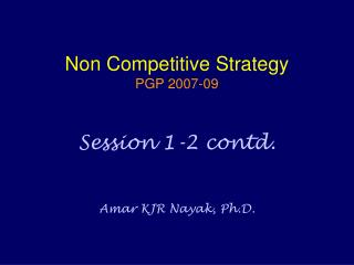 Non Competitive Strategy PGP 2007-09 Session 1-2 contd. Amar KJR Nayak, Ph.D.
