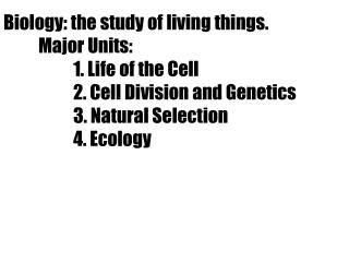 Biology: the study of living things. Major Units:  1. Life of the Cell