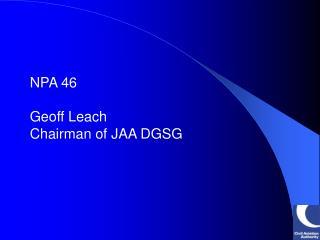 NPA 46 Geoff Leach Chairman of JAA DGSG