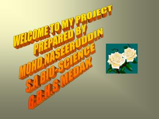 WELCOME TO MY PROJECT PREPARED BY MOHD,NASEERUDDIN S.A BIO-SCIENCE G.B.H.S MEDAK