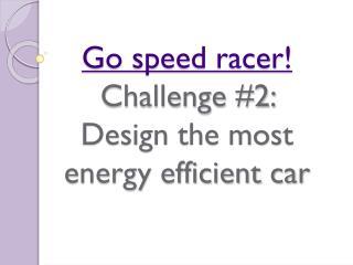 Go speed racer! Challenge #2:  Design the most energy efficient car