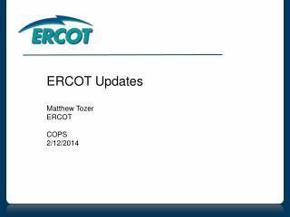 ERCOT Updates Matthew Tozer ERCOT COPS 2/12/2014