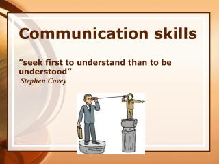 "Communication skills ""seek  first to understand than to be  understood""  Stephen Covey"