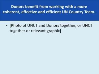Donors benefit from working with a more  coherent, effective and efficient UN Country Team.