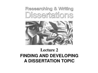 Lecture 2 FINDING AND DEVELOPING A DISSERTATION TOPIC