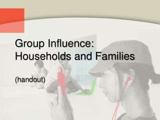 Group Influence: Households and Families (handout)