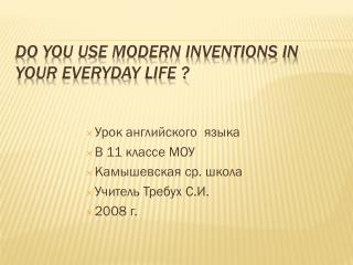DO YOU USE MODERN INVENTIONS IN YOUR EVERYDAY LIFE ?