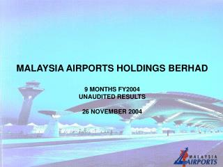 MALAYSIA AIRPORTS HOLDINGS BERHAD 9 MONTHS FY2004  UNAUDITED RESULTS  26 NOVEMBER 2004