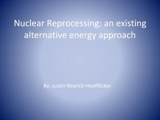 Nuclear Reprocessing: an existing alternative energy approach