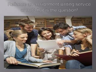 Reliance an assignment writing service or not that is the qu