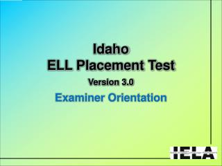Idaho ELL Placement Test  Version 3.0 Examiner Orientation