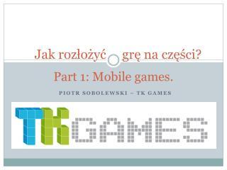 Jak rozłożyć     grę na części? Part 1: Mobile  games .