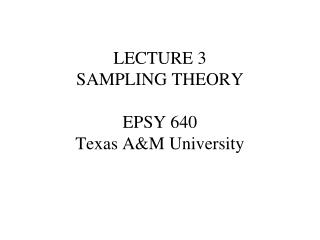 LECTURE 3 SAMPLING THEORY EPSY 640 Texas A&M University