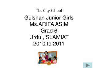 The City School Gulshan Junior Girls Ms.ARIFA ASIM Grad 6 Urdu ,ISLAMIAT 2010 to 2011