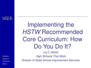 Implementing the  HSTW  Recommended Core Curriculum: How Do You Do It? Ivy C. Alford