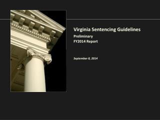 Virginia Sentencing Guidelines Preliminary FY2014 Report September 8, 2014