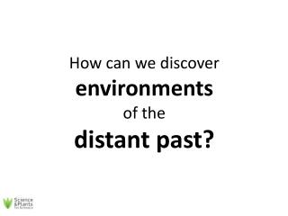 How can we discover  environments  of the  distant past?