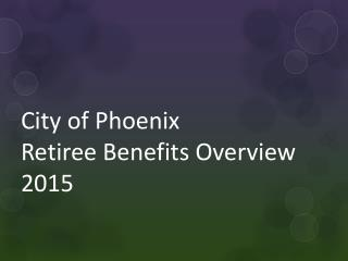 City of Phoenix  Retiree Benefits Overview 2015