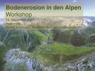 Bodenerosion in den Alpen Workshop 13. September 2007 Andermatt
